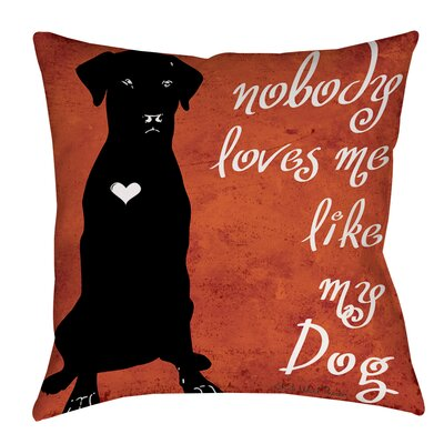 Nobody Loves Me Like My Dog Printed Throw Pillow Size: 20 H x 20 W x 5 D