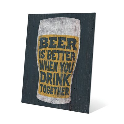 Beer is Better When You Drink Together Graphic Art Plaque Size: 20