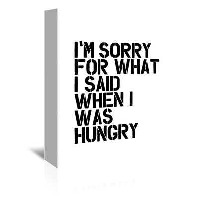 I'm Sorry for What I Said When I Was Hungry Textual Art on Wrapped Canvas Size: 48