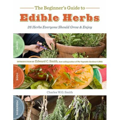 The Beginner's Guide to Edible Herbs; 26 Herbs Everyone Should Grow and Enjoy